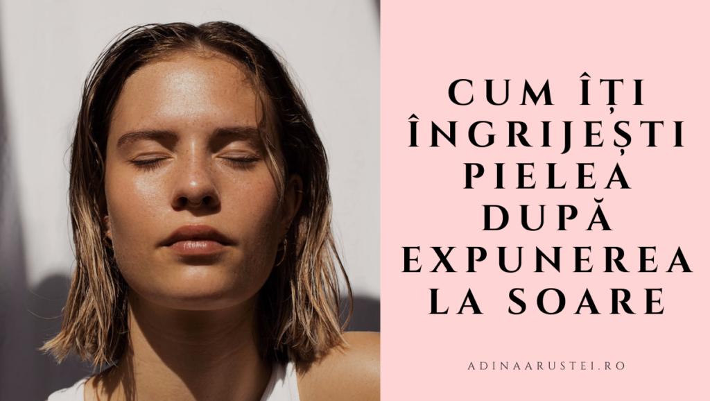 Cum îți îngrijești pielea după expunerea la soare